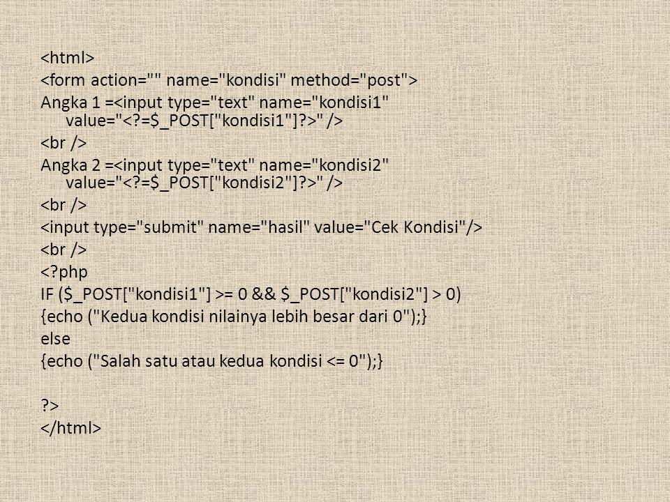 <html> <form action= name= kondisi method= post > Angka 1 =<input type= text name= kondisi1 value= < =$_POST[ kondisi1 ] > /> <br /> Angka 2 =<input type= text name= kondisi2 value= < =$_POST[ kondisi2 ] > /> <input type= submit name= hasil value= Cek Kondisi /> < php IF ($_POST[ kondisi1 ] >= 0 && $_POST[ kondisi2 ] > 0) {echo ( Kedua kondisi nilainya lebih besar dari 0 );} else {echo ( Salah satu atau kedua kondisi <= 0 );} > </html>